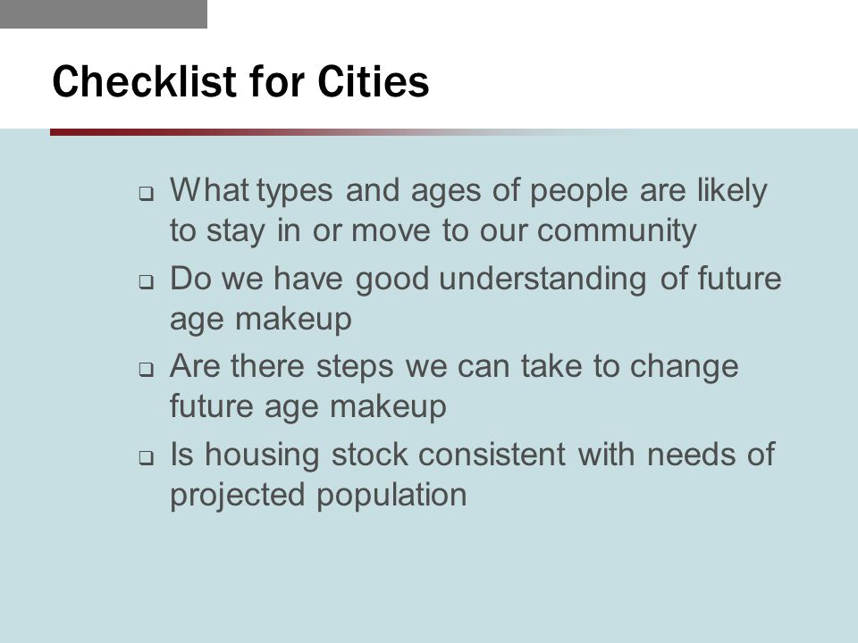 Checklist for Cities  What types and ages of people are likely to stay in or move to our community  Do we have good understanding of future age makeup  Are there steps we can take to change future age makeup  Is housing stock consistent with needs of projected population