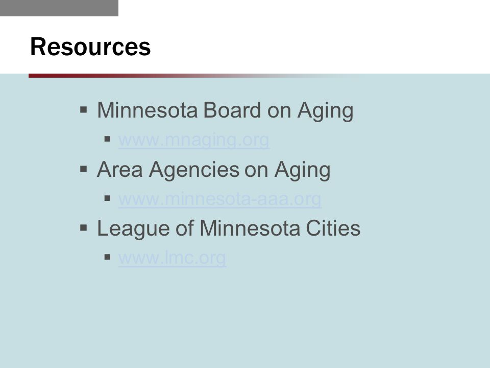 Resources  Minnesota Board on Aging  www.mnaging.org www.mnaging.org  Area Agencies on Aging  www.minnesota-aaa.org www.minnesota-aaa.org  League of Minnesota Cities  www.lmc.org www.lmc.org