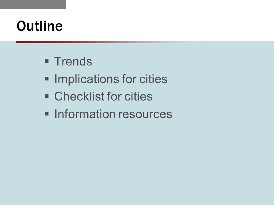 Outline  Trends  Implications for cities  Checklist for cities  Information resources