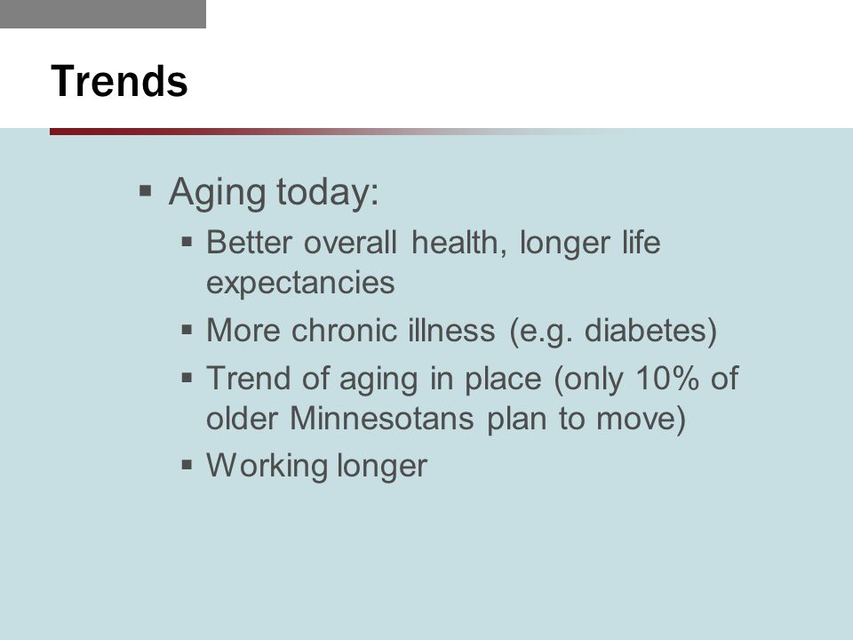 Trends  Aging today:  Better overall health, longer life expectancies  More chronic illness (e.g.