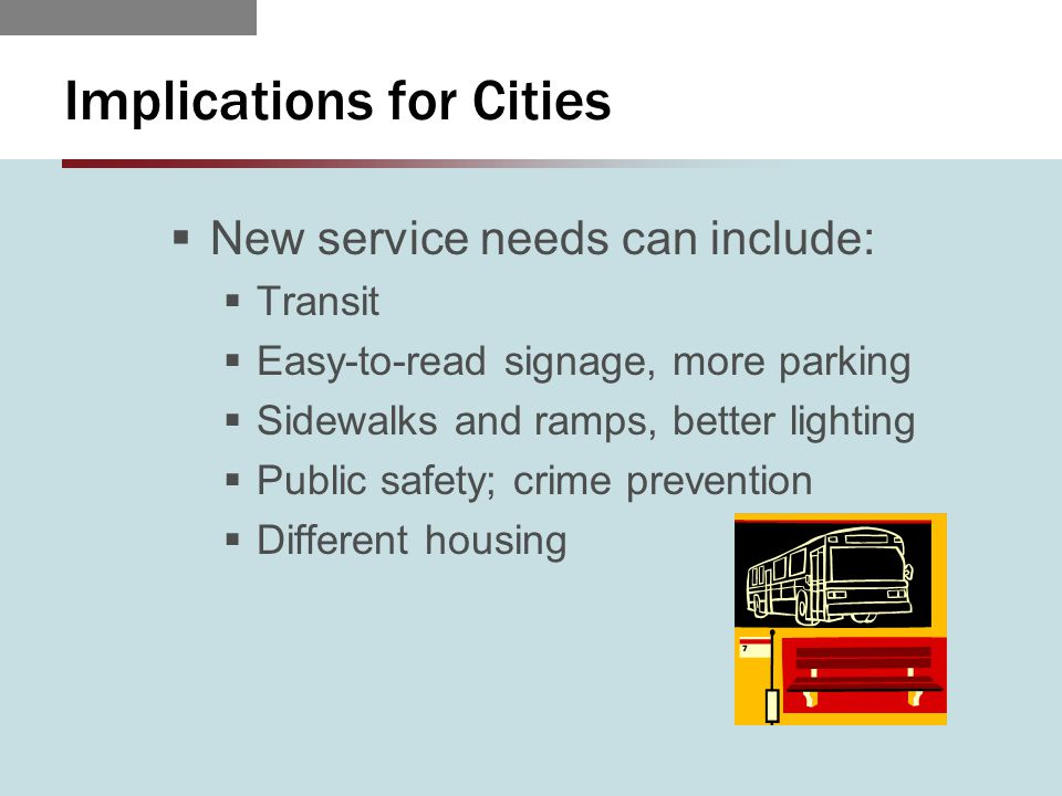 Implications for Cities  New service needs can include:  Transit  Easy-to-read signage, more parking  Sidewalks and ramps, better lighting  Public safety; crime prevention  Different housing