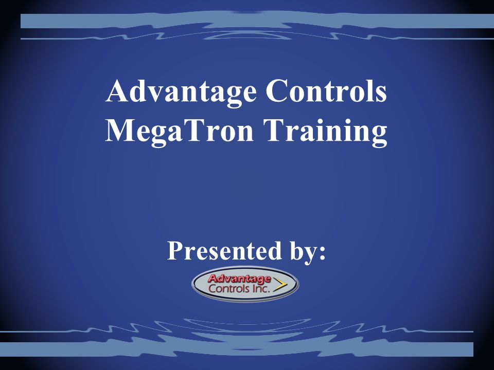 Advantage Controls MegaTron Training Presented by: