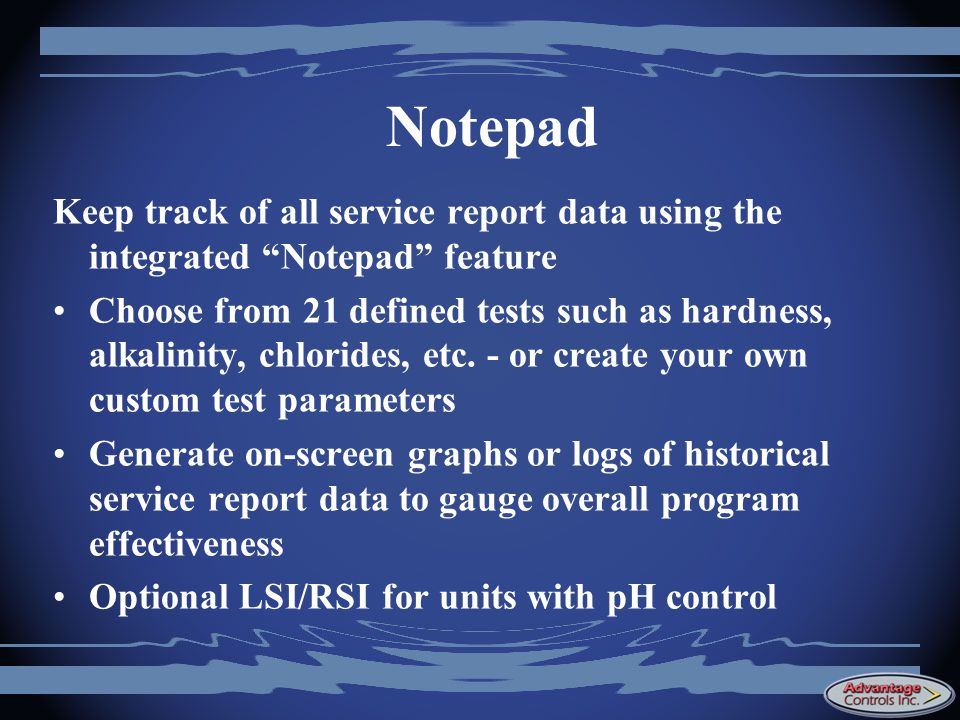 Notepad Keep track of all service report data using the integrated Notepad feature Choose from 21 defined tests such as hardness, alkalinity, chlorides, etc.