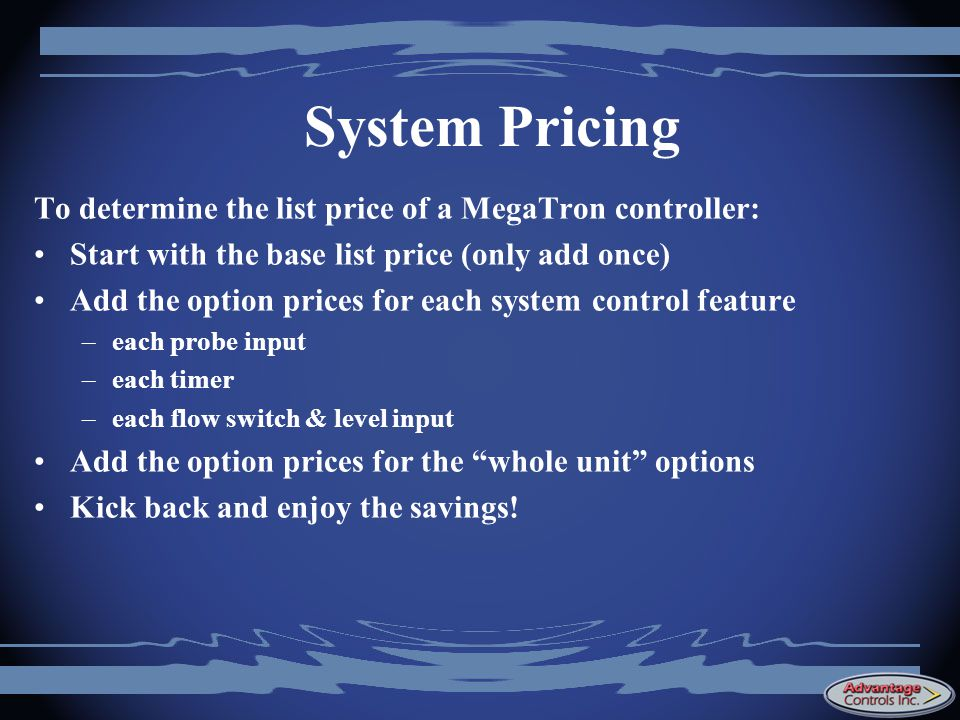 System Pricing To determine the list price of a MegaTron controller: Start with the base list price (only add once) Add the option prices for each system control feature –each probe input –each timer –each flow switch & level input Add the option prices for the whole unit options Kick back and enjoy the savings!