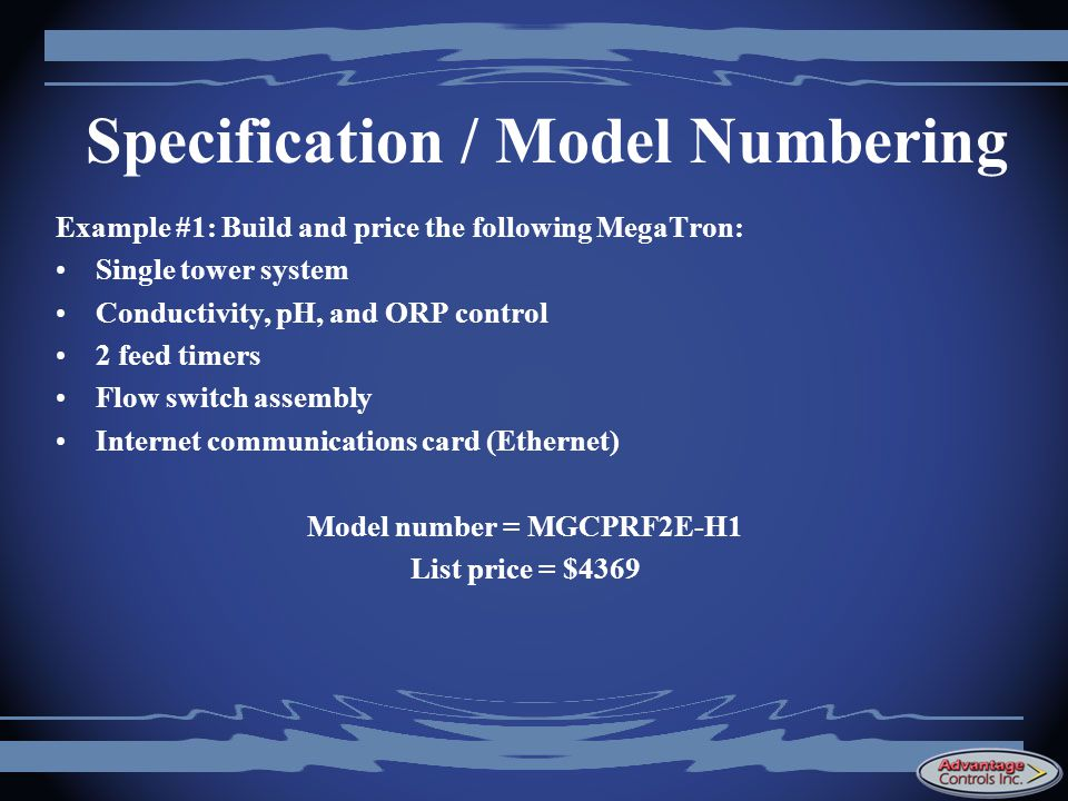 Specification / Model Numbering Example #1: Build and price the following MegaTron: Single tower system Conductivity, pH, and ORP control 2 feed timers Flow switch assembly Internet communications card (Ethernet) Model number = MGCPRF2E-H1 List price = $4369