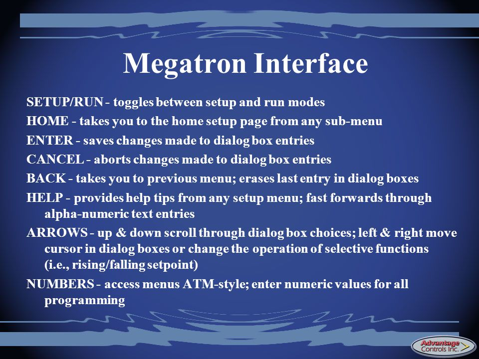 Megatron Interface SETUP/RUN - toggles between setup and run modes HOME - takes you to the home setup page from any sub-menu ENTER - saves changes made to dialog box entries CANCEL - aborts changes made to dialog box entries BACK - takes you to previous menu; erases last entry in dialog boxes HELP - provides help tips from any setup menu; fast forwards through alpha-numeric text entries ARROWS - up & down scroll through dialog box choices; left & right move cursor in dialog boxes or change the operation of selective functions (i.e., rising/falling setpoint) NUMBERS - access menus ATM-style; enter numeric values for all programming