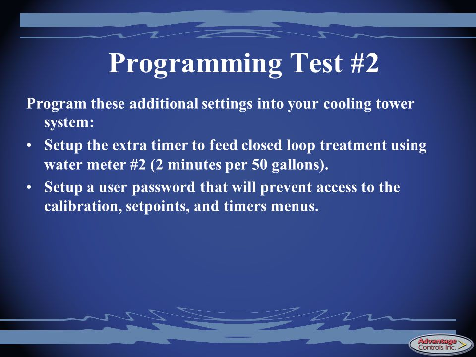 Programming Test #2 Program these additional settings into your cooling tower system: Setup the extra timer to feed closed loop treatment using water meter #2 (2 minutes per 50 gallons).