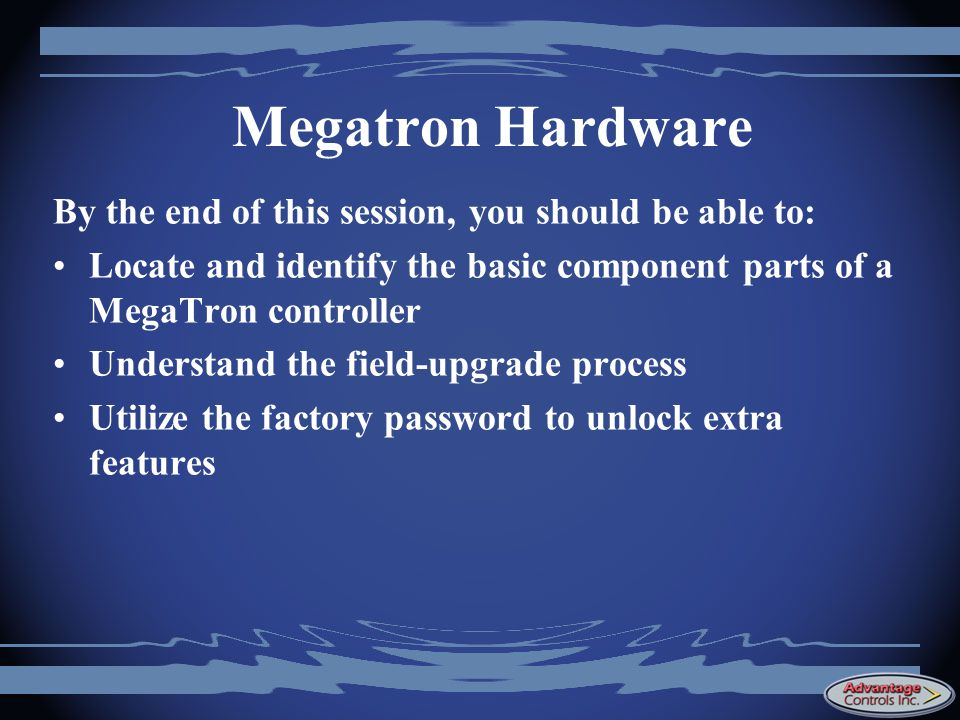 Megatron Hardware By the end of this session, you should be able to: Locate and identify the basic component parts of a MegaTron controller Understand the field-upgrade process Utilize the factory password to unlock extra features