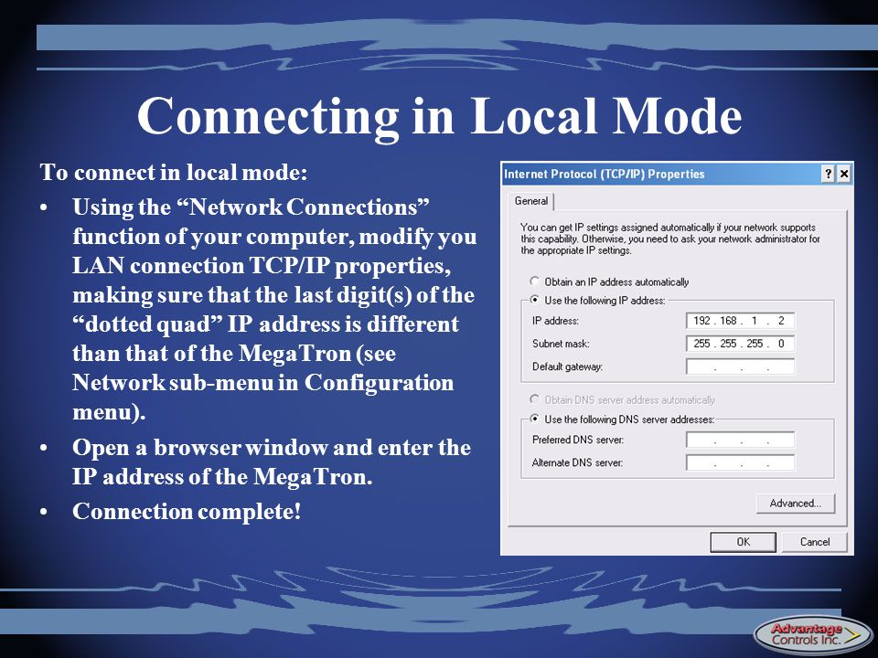 Connecting in Local Mode To connect in local mode: Using the Network Connections function of your computer, modify you LAN connection TCP/IP properties, making sure that the last digit(s) of the dotted quad IP address is different than that of the MegaTron (see Network sub-menu in Configuration menu).