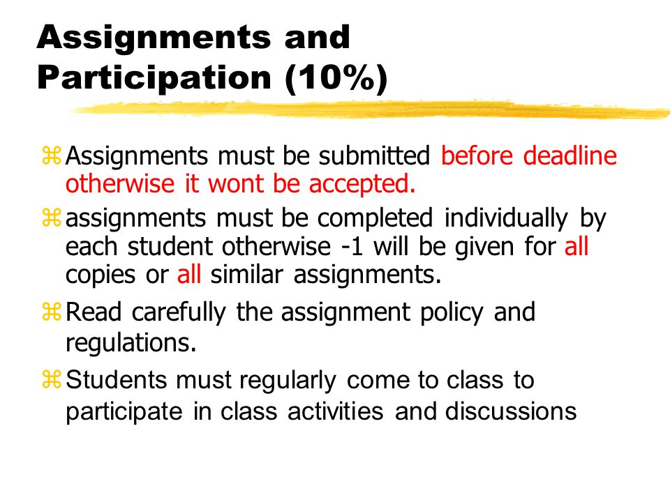 Assignments and Participation (10%) zAssignments must be submitted before deadline otherwise it wont be accepted.