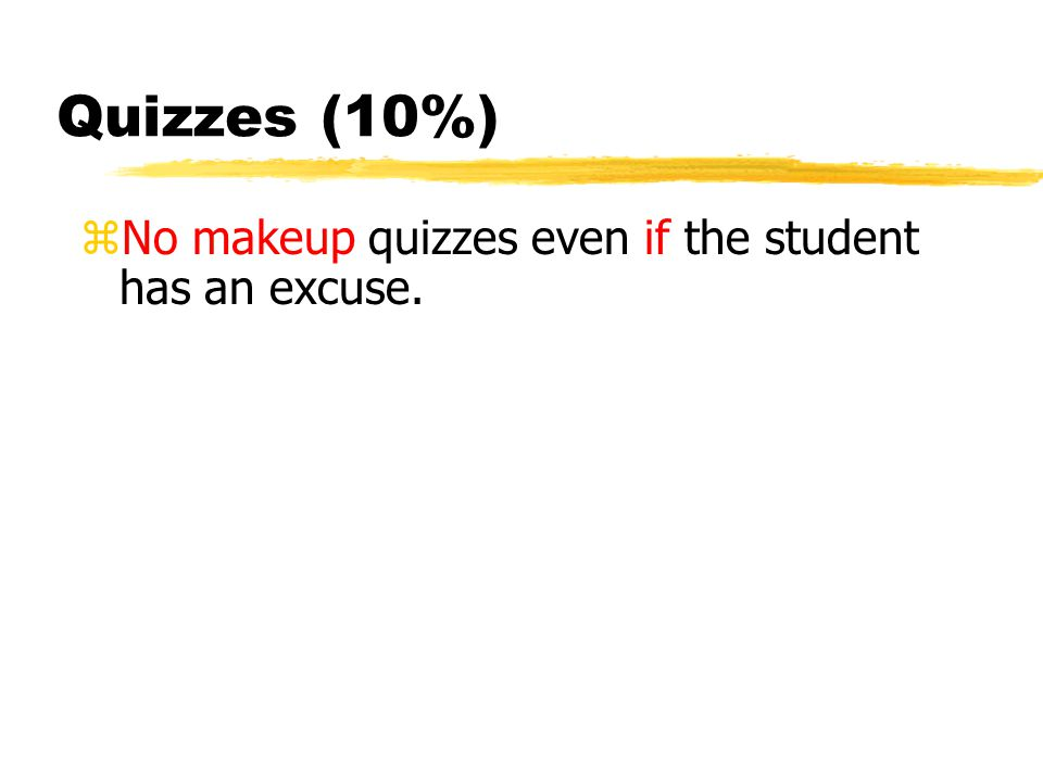 Quizzes (10%) zNo makeup quizzes even if the student has an excuse.