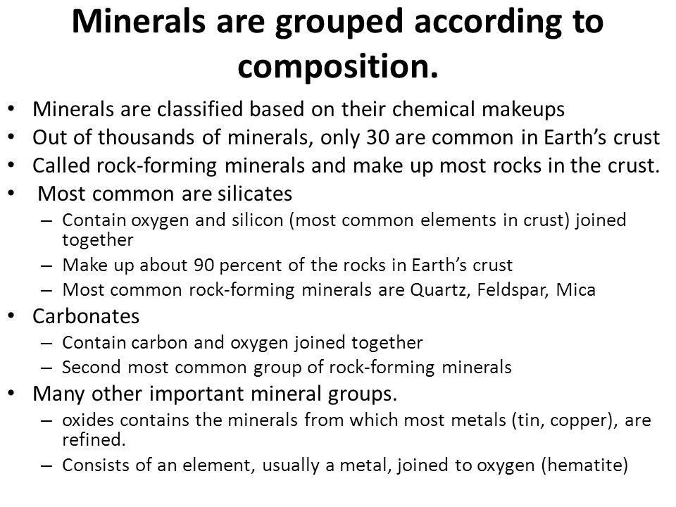 Minerals are grouped according to composition. Minerals are classified based on their chemical makeups Out of thousands of minerals, only 30 are commo