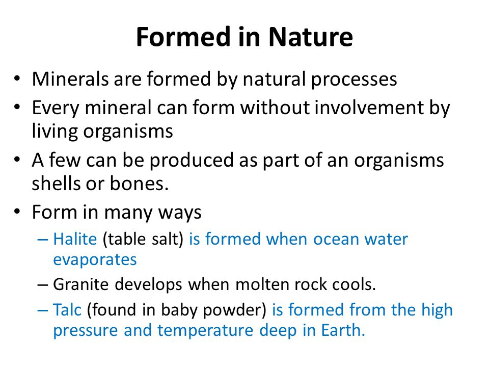 Formed in Nature Minerals are formed by natural processes Every mineral can form without involvement by living organisms A few can be produced as part
