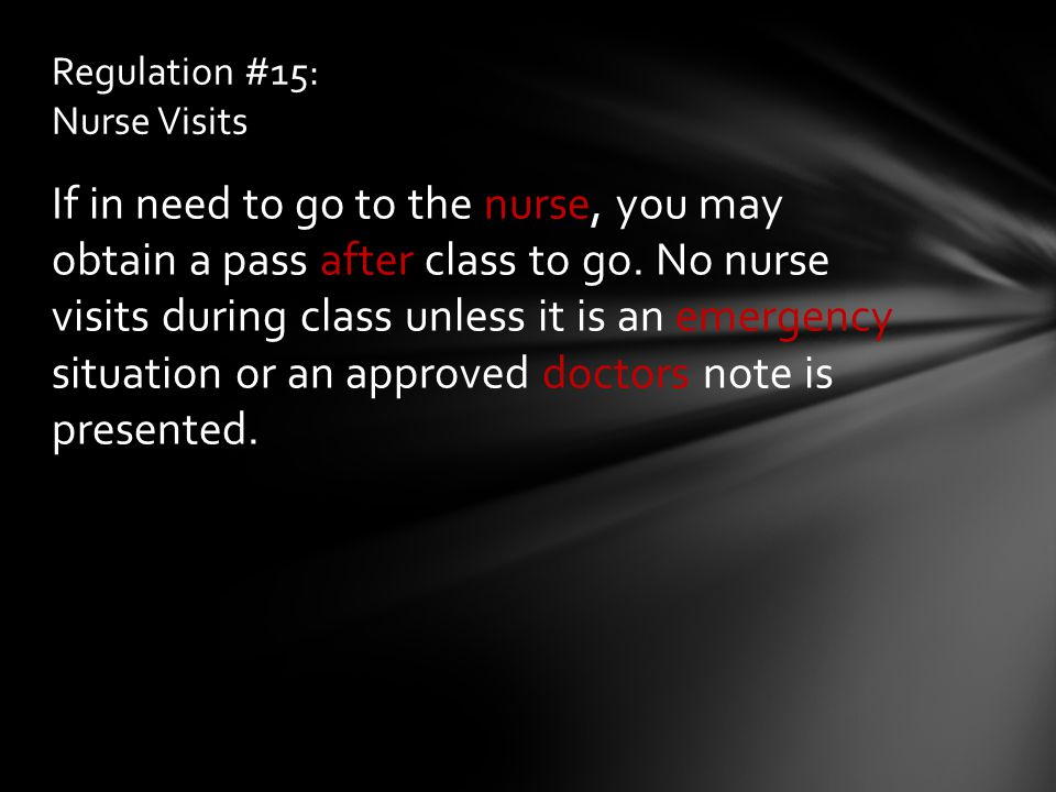 If in need to go to the nurse, you may obtain a pass after class to go. No nurse visits during class unless it is an emergency situation or an approve