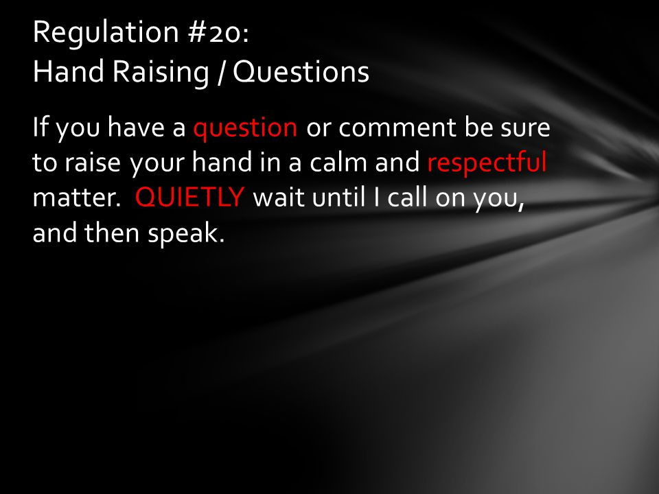 If you have a question or comment be sure to raise your hand in a calm and respectful matter. QUIETLY wait until I call on you, and then speak. Regula