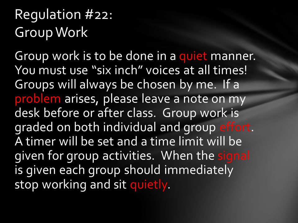"Group work is to be done in a quiet manner. You must use ""six inch"" voices at all times! Groups will always be chosen by me. If a problem arises, plea"