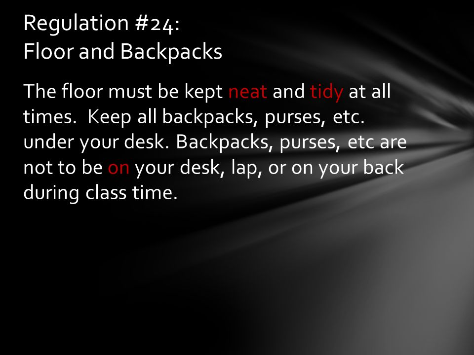 The floor must be kept neat and tidy at all times. Keep all backpacks, purses, etc. under your desk. Backpacks, purses, etc are not to be on your desk