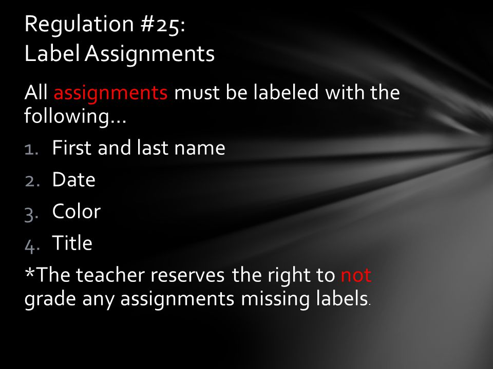 All assignments must be labeled with the following… 1.First and last name 2.Date 3.Color 4.Title *The teacher reserves the right to not grade any assi