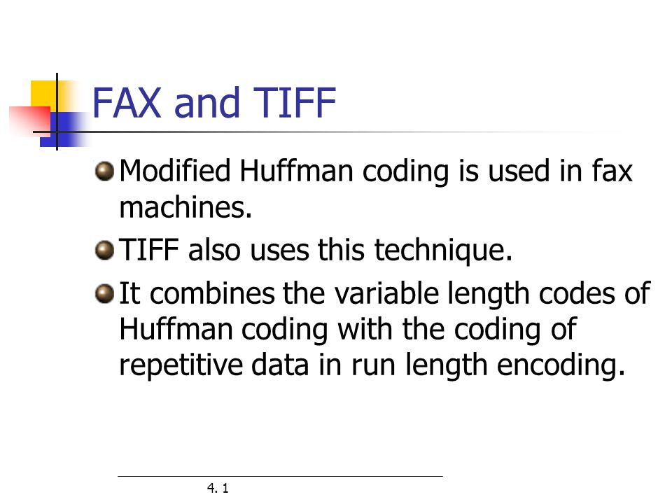 Modified Huffman coding is used in fax machines. TIFF also uses this technique. It combines the variable length codes of Huffman coding with the codin