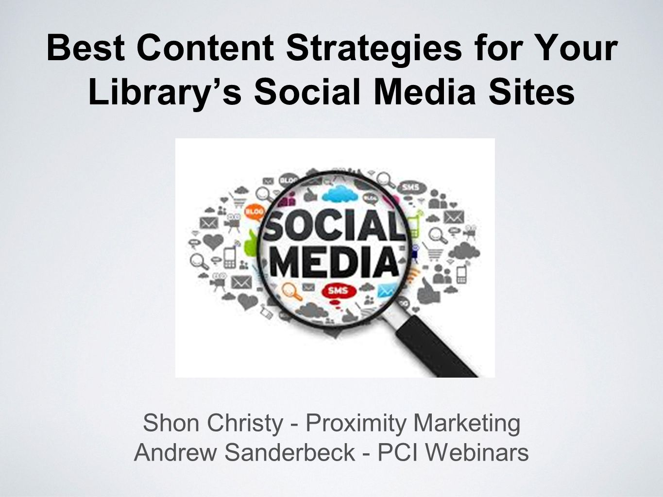 Best Content Strategies for Your Library's Social Media Sites Shon Christy - Proximity Marketing Andrew Sanderbeck - PCI Webinars