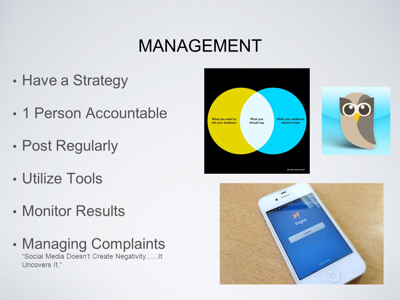 MANAGEMENT Have a Strategy 1 Person Accountable Post Regularly Utilize Tools Monitor Results Managing Complaints Social Media Doesn't Create Negativity......It Uncovers It.