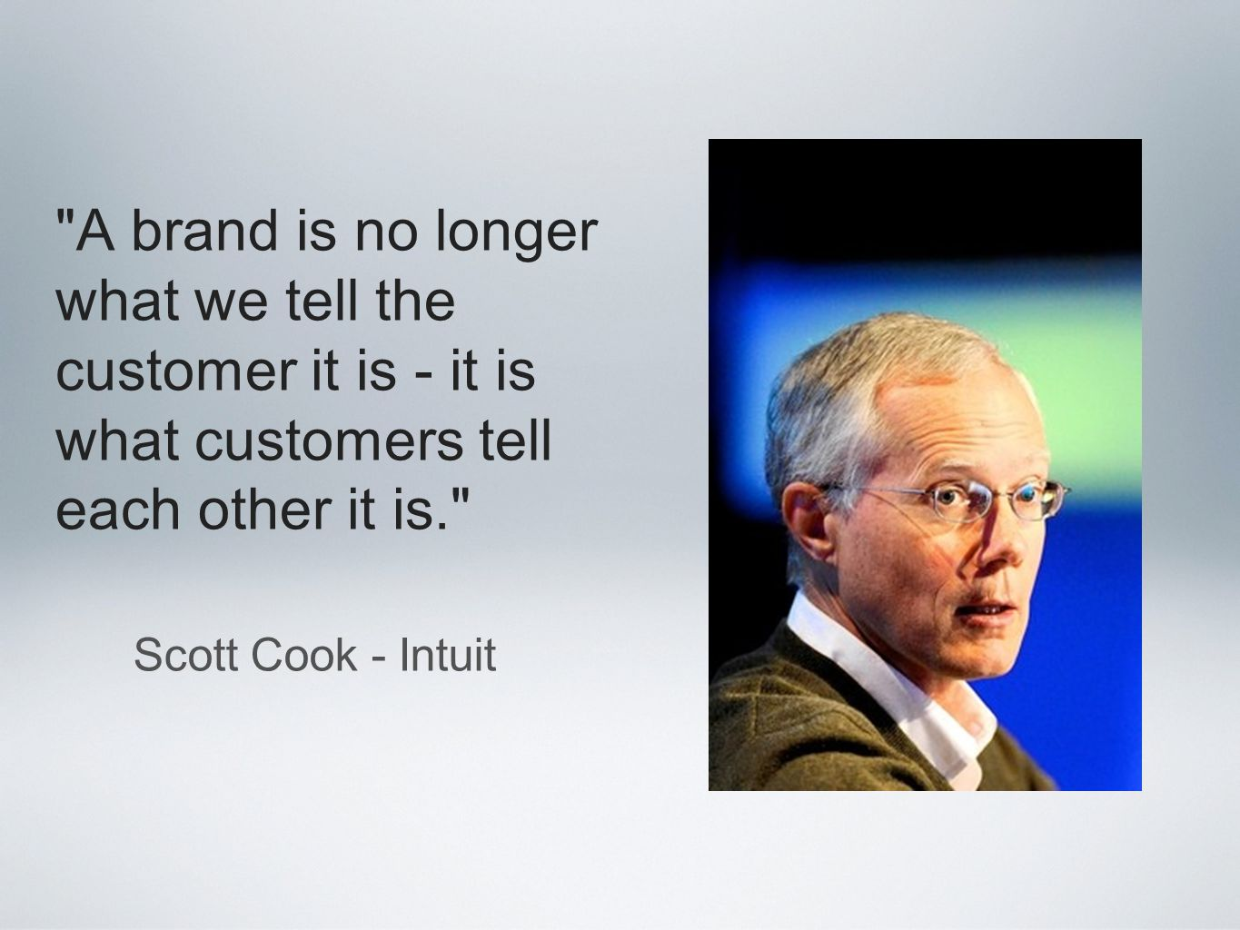 A brand is no longer what we tell the customer it is - it is what customers tell each other it is. Scott Cook - Intuit
