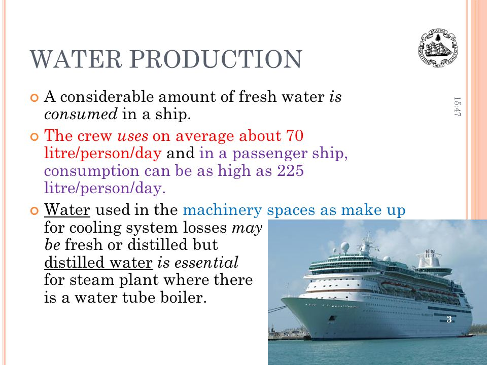 WATER PRODUCTION A considerable amount of fresh water is consumed in a ship. The crew uses on average about 70 litre/person/day and in a passenger shi