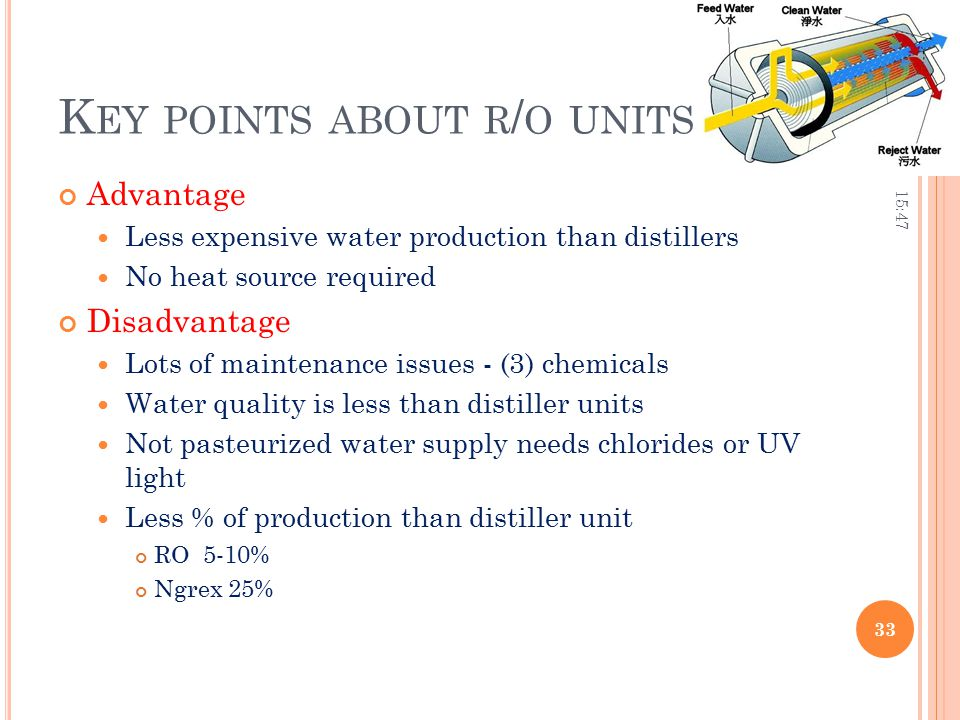 K EY POINTS ABOUT R / O UNITS Advantage Less expensive water production than distillers No heat source required Disadvantage Lots of maintenance issue