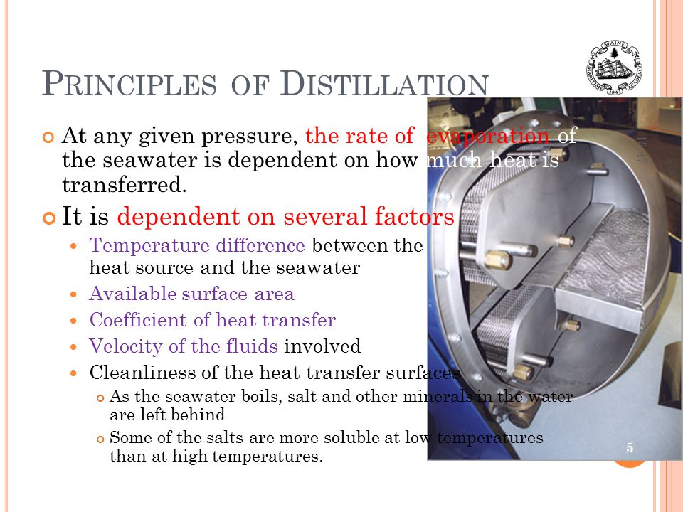 P RINCIPLES OF D ISTILLATION At any given pressure, the rate of evaporation of the seawater is dependent on how much heat is transferred. It is depend