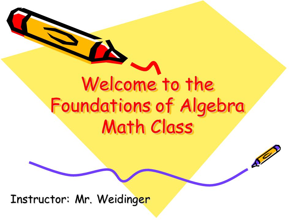 Welcome to the Foundations of Algebra Math Class Instructor: Mr. Weidinger
