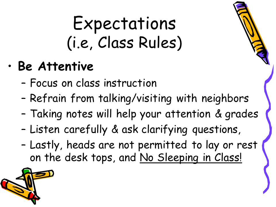 Expectations (i.e, Class Rules) Be Attentive –Focus on class instruction –Refrain from talking/visiting with neighbors –Taking notes will help your attention & grades –Listen carefully & ask clarifying questions, –Lastly, heads are not permitted to lay or rest on the desk tops, and No Sleeping in Class!