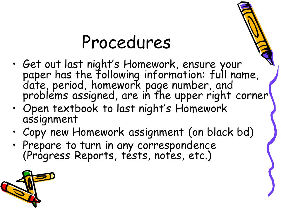 Procedures Get out last night's Homework, ensure your paper has the following information: full name, date, period, homework page number, and problems assigned, are in the upper right corner Open textbook to last night's Homework assignment Copy new Homework assignment (on black bd) Prepare to turn in any correspondence (Progress Reports, tests, notes, etc.)