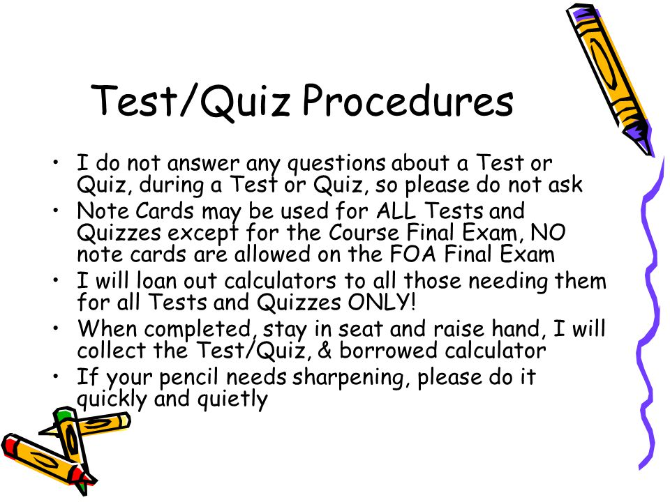 Test/Quiz Procedures I do not answer any questions about a Test or Quiz, during a Test or Quiz, so please do not ask Note Cards may be used for ALL Tests and Quizzes except for the Course Final Exam, NO note cards are allowed on the FOA Final Exam I will loan out calculators to all those needing them for all Tests and Quizzes ONLY.