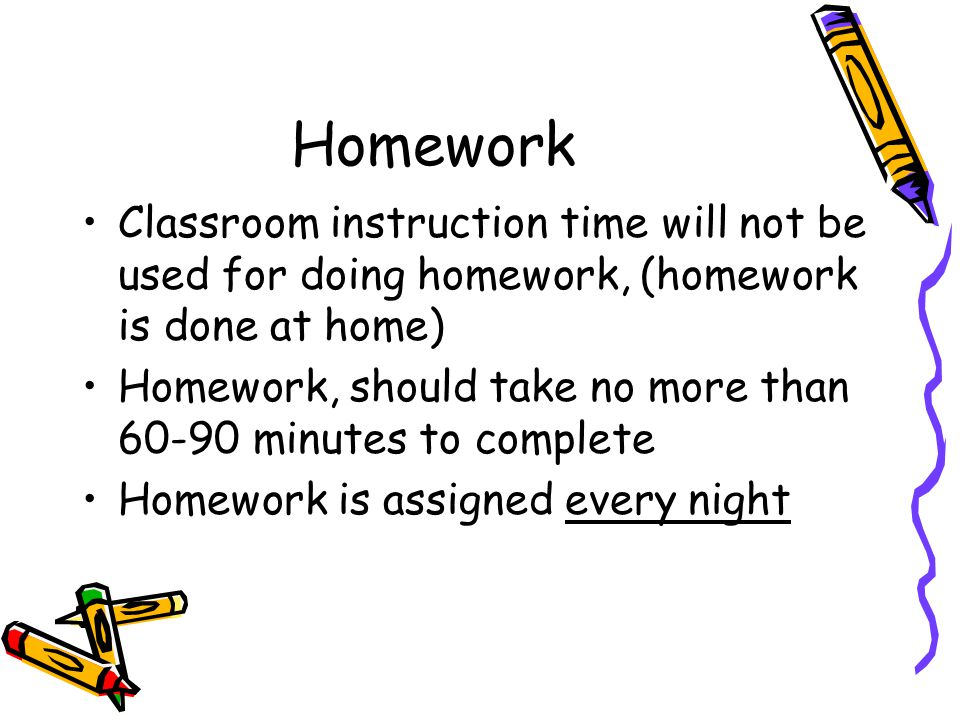 Homework Classroom instruction time will not be used for doing homework, (homework is done at home) Homework, should take no more than 60-90 minutes to complete Homework is assigned every night