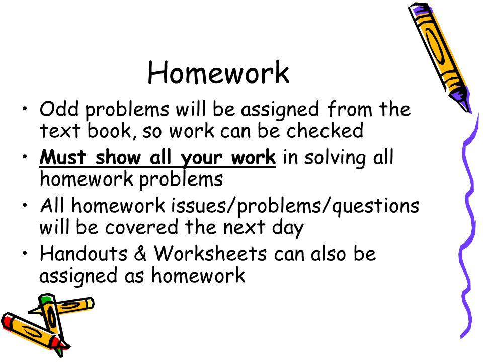 Homework Odd problems will be assigned from the text book, so work can be checked Must show all your work in solving all homework problems All homework issues/problems/questions will be covered the next day Handouts & Worksheets can also be assigned as homework