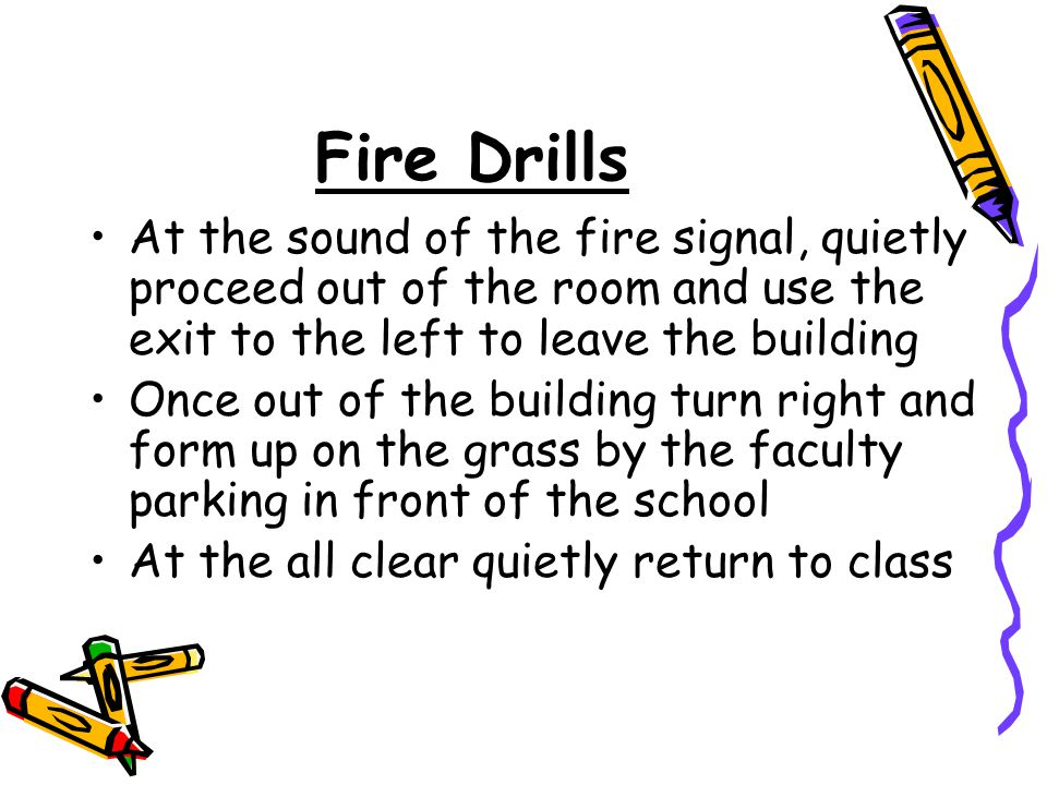 Fire Drills At the sound of the fire signal, quietly proceed out of the room and use the exit to the left to leave the building Once out of the building turn right and form up on the grass by the faculty parking in front of the school At the all clear quietly return to class
