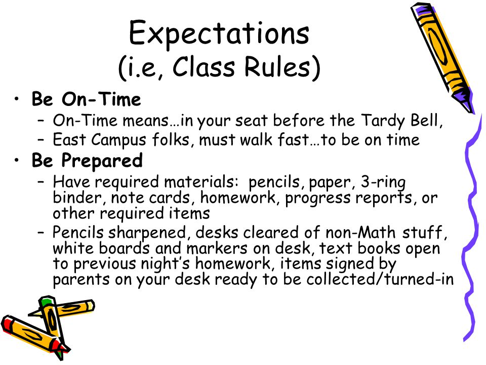 Expectations (i.e, Class Rules) Be On-Time –On-Time means…in your seat before the Tardy Bell, –East Campus folks, must walk fast…to be on time Be Prepared –Have required materials: pencils, paper, 3-ring binder, note cards, homework, progress reports, or other required items –Pencils sharpened, desks cleared of non-Math stuff, white boards and markers on desk, text books open to previous night's homework, items signed by parents on your desk ready to be collected/turned-in