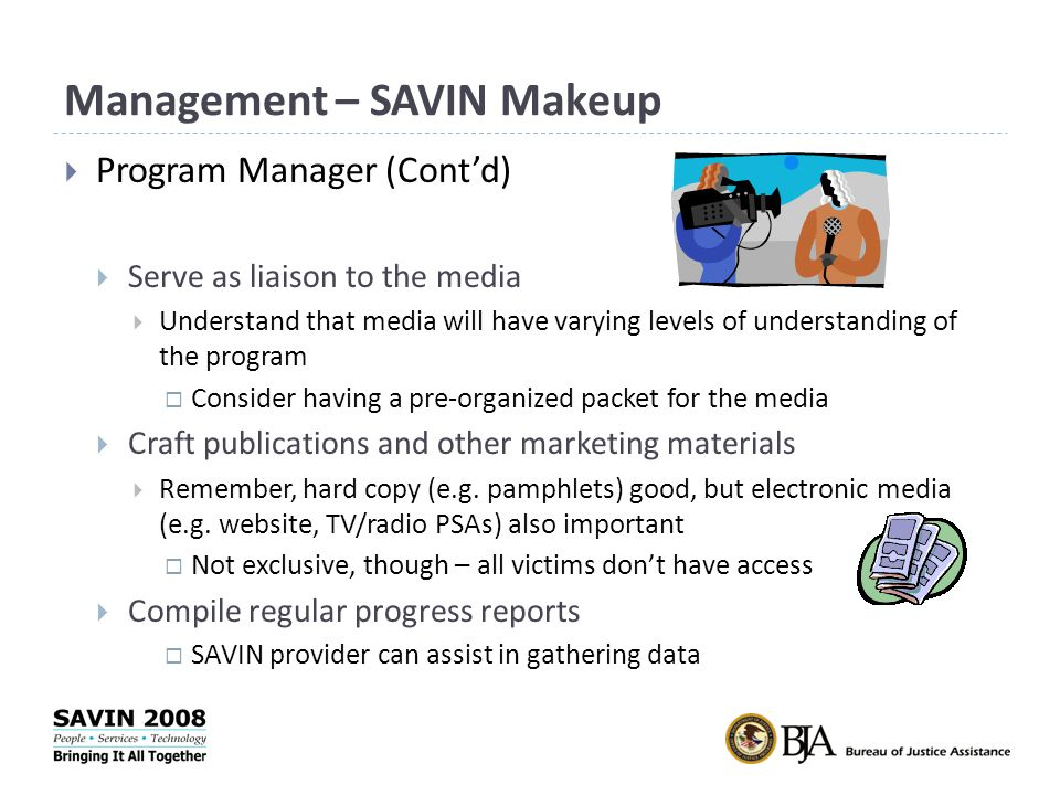 Management – SAVIN Makeup  Program Manager (Cont'd)  Serve as liaison to the media  Understand that media will have varying levels of understanding of the program  Consider having a pre-organized packet for the media  Craft publications and other marketing materials  Remember, hard copy (e.g.