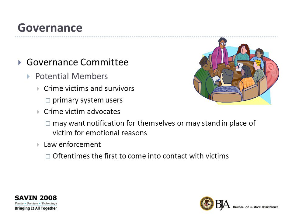 Governance  Governance Committee  Potential Members  Crime victims and survivors  primary system users  Crime victim advocates  may want notification for themselves or may stand in place of victim for emotional reasons  Law enforcement  Oftentimes the first to come into contact with victims
