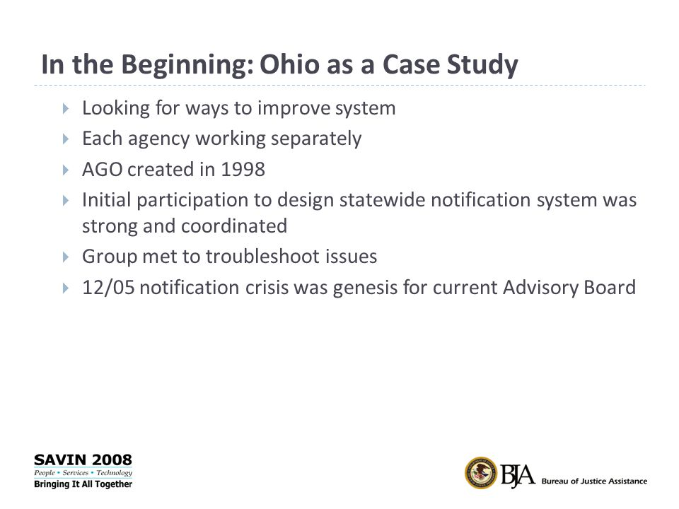 In the Beginning: Ohio as a Case Study  Looking for ways to improve system  Each agency working separately  AGO created in 1998  Initial participation to design statewide notification system was strong and coordinated  Group met to troubleshoot issues  12/05 notification crisis was genesis for current Advisory Board