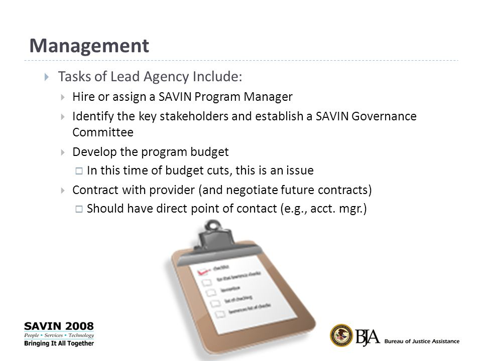 Management  Tasks of Lead Agency Include:  Hire or assign a SAVIN Program Manager  Identify the key stakeholders and establish a SAVIN Governance Committee  Develop the program budget  In this time of budget cuts, this is an issue  Contract with provider (and negotiate future contracts)  Should have direct point of contact (e.g., acct.
