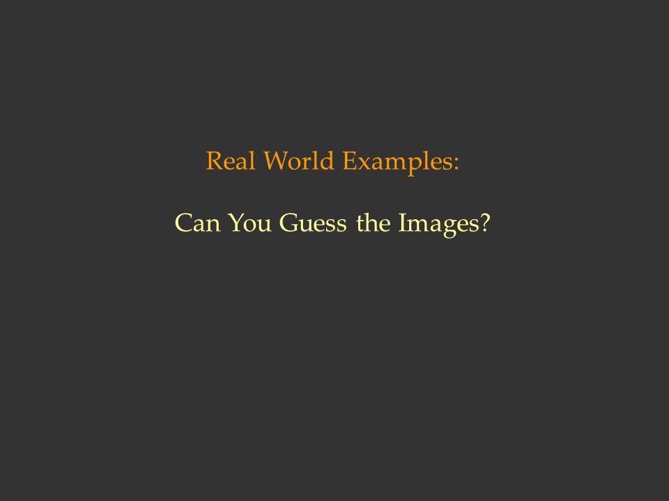 Real World Examples: Can You Guess the Images