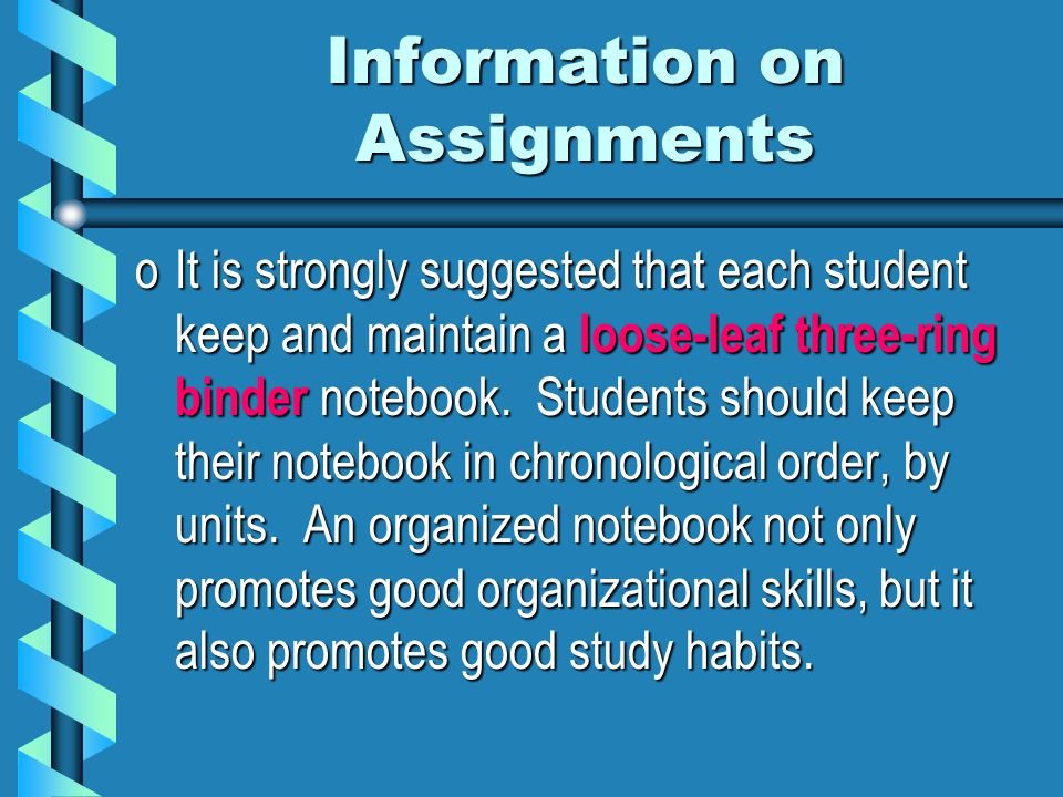 Information on Assignments oIt is strongly suggested that each student keep and maintain a loose-leaf three-ring binder notebook.