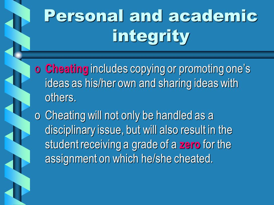 Personal and academic integrity o Cheating includes copying or promoting one's ideas as his/her own and sharing ideas with others.
