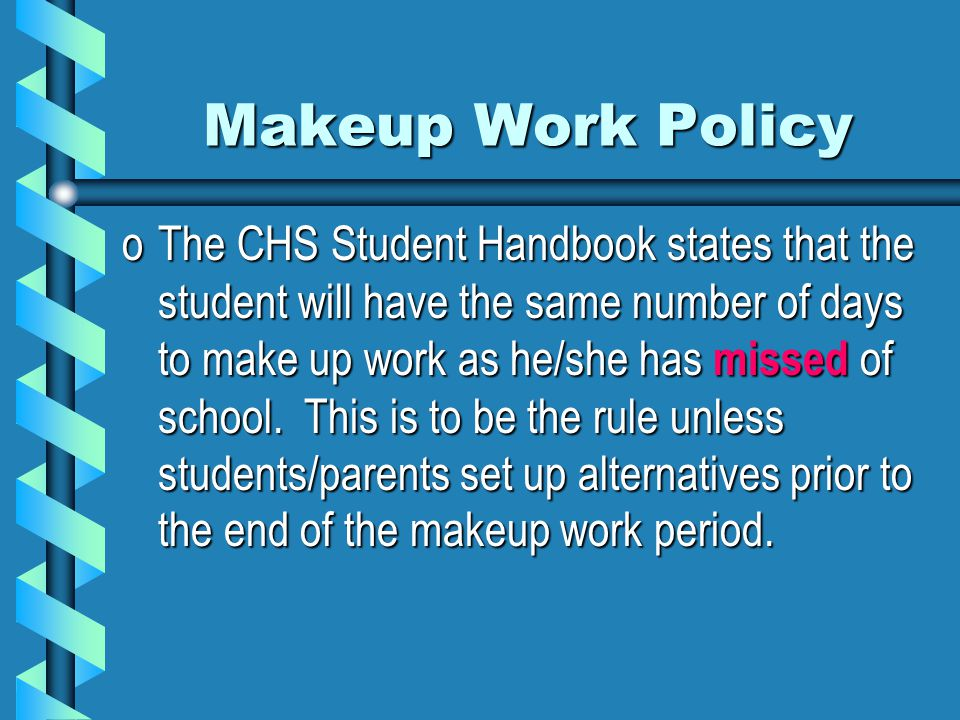 Makeup Work Policy oThe CHS Student Handbook states that the student will have the same number of days to make up work as he/she has missed of school.