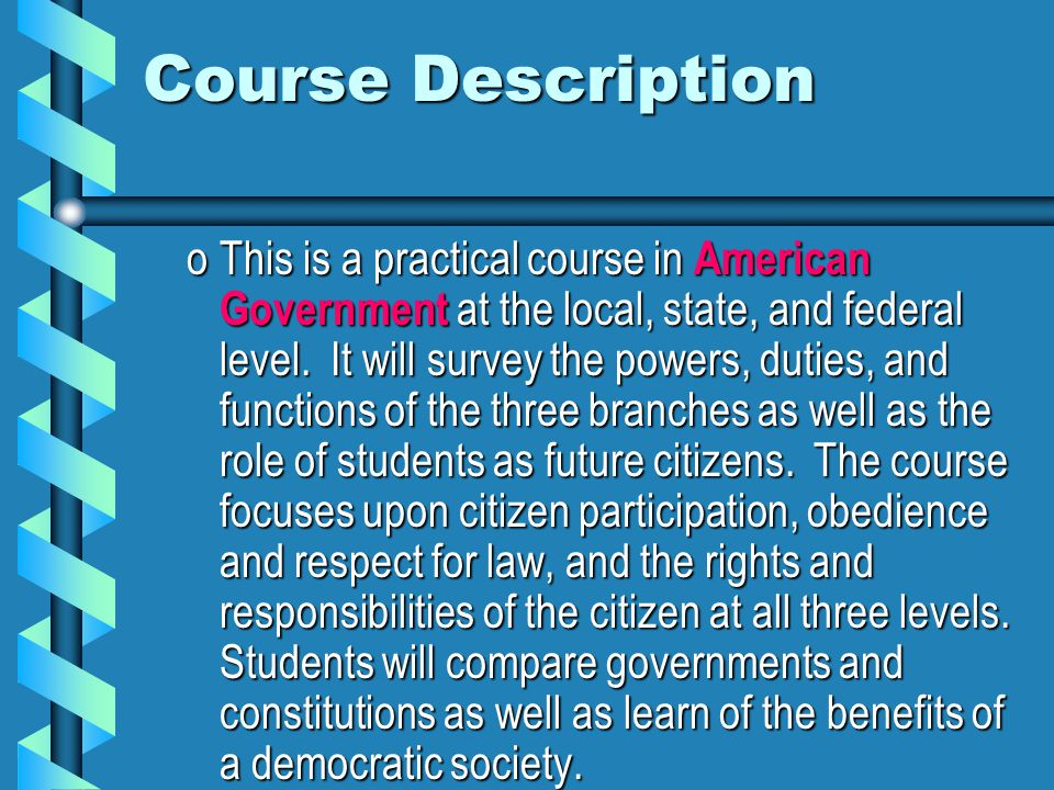 Course Description oThis is a practical course in American Government at the local, state, and federal level.