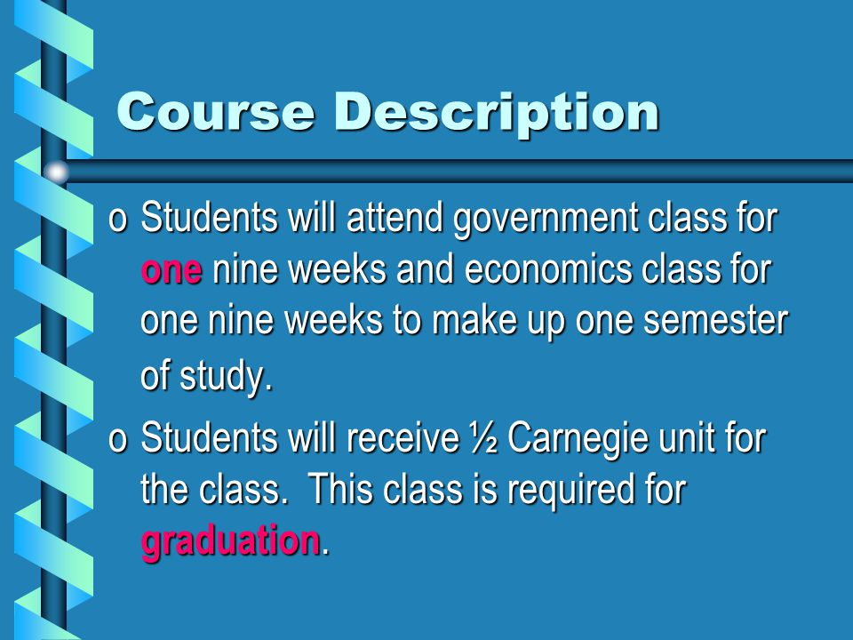 Course Description oStudents will attend government class for one nine weeks and economics class for one nine weeks to make up one semester of study.