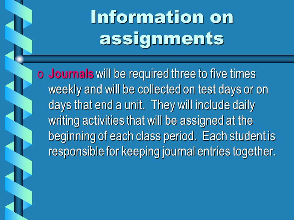 Information on assignments o Journals will be required three to five times weekly and will be collected on test days or on days that end a unit.