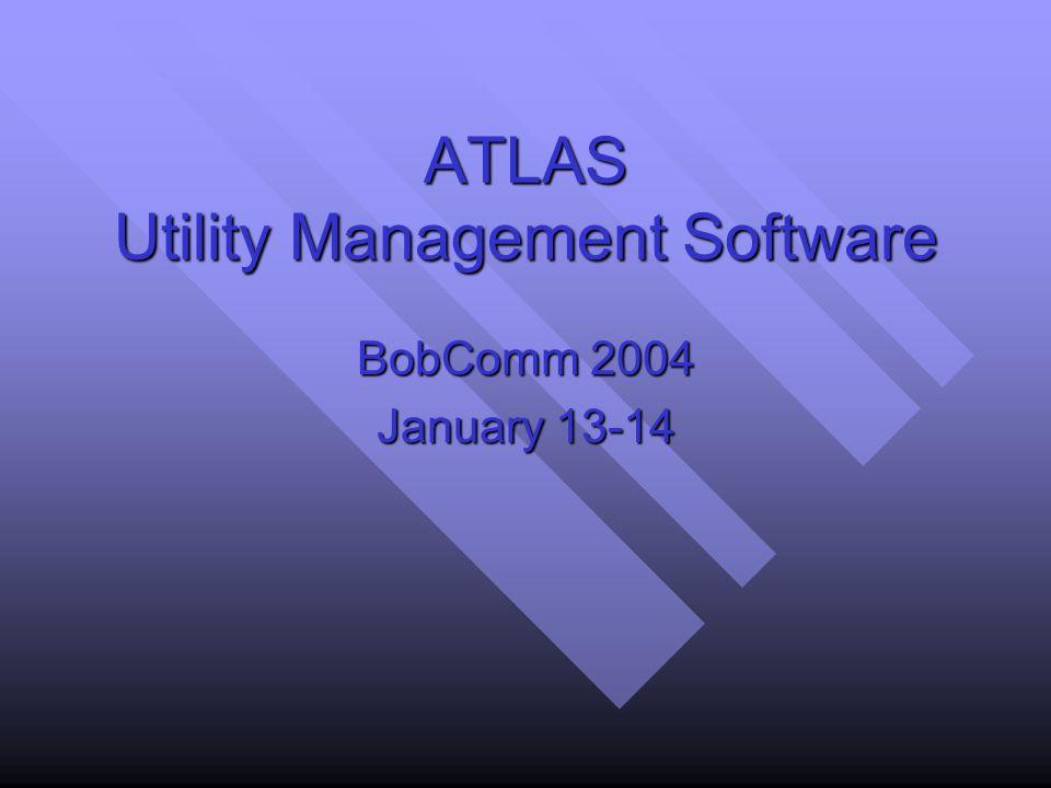 ATLAS Utility Management Software BobComm 2004 January 13-14