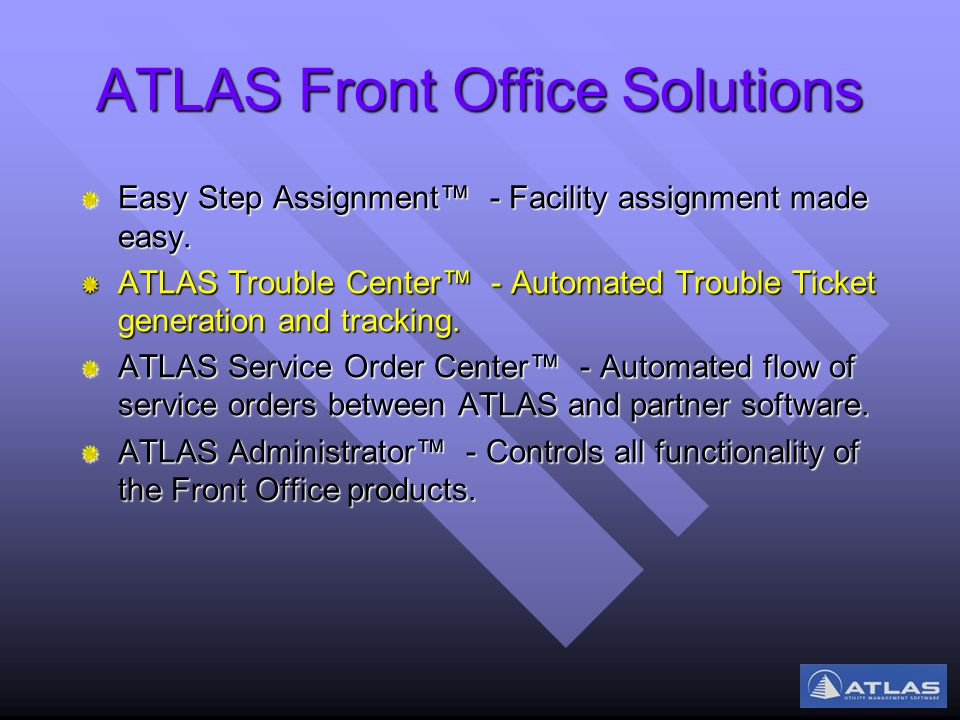 ATLAS Front Office Solutions Easy Step Assignment™ - Facility assignment made easy. ATLAS Trouble Center™ - Automated Trouble Ticket generation and tr